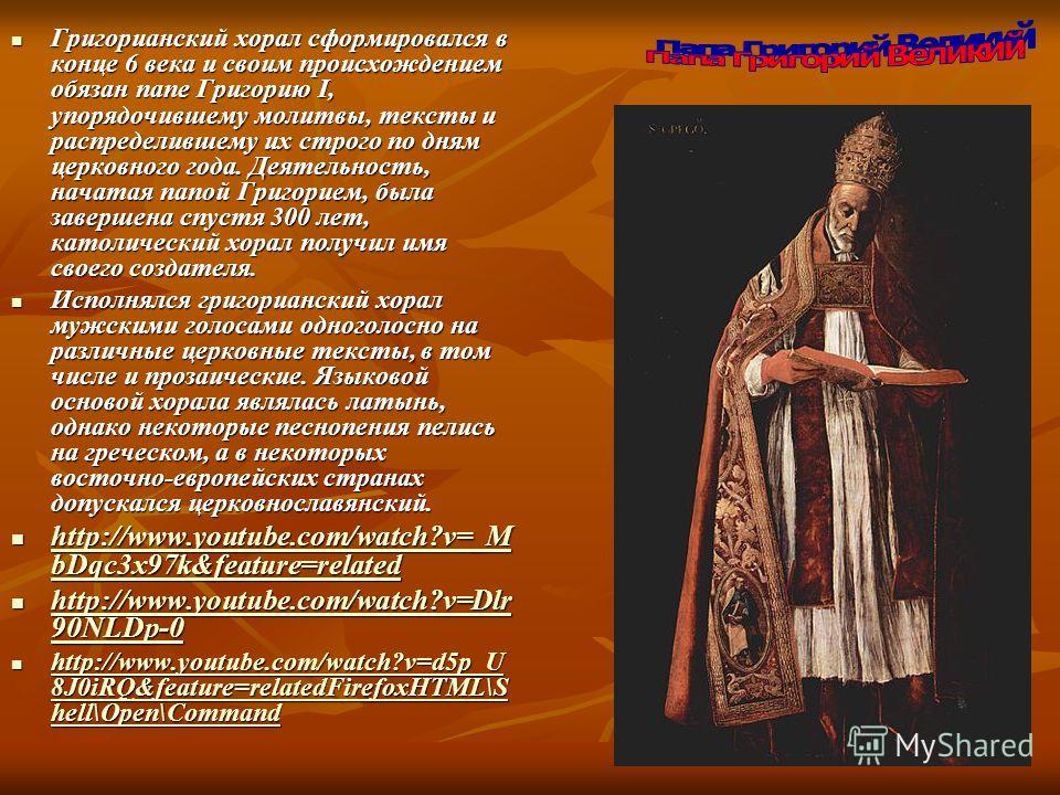 Григорианский хорал сформировался в конце 6 века и своим происхождением обязан папе Григорию I, упорядочившему молитвы, тексты и распределившему их строго по дням церковного года. Деятельность, начатая папой Григорием, была завершена спустя 300 лет,