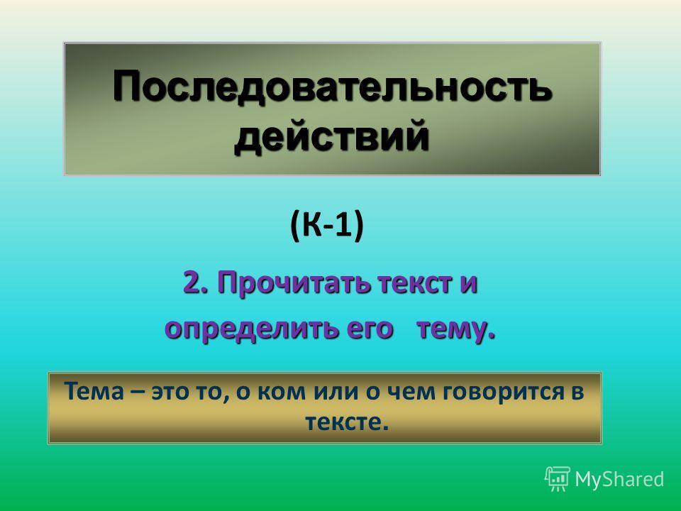 Последовательность действий 2. Прочитать текст и определить его тему. Тема – это то, о ком или о чем говорится в тексте. (К-1)