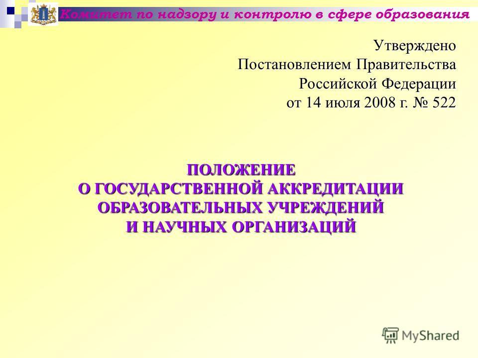 Комитет по надзору и контролю в сфере образования Утверждено Постановлением Правительства Российской Федерации от 14 июля 2008 г. 522 ПОЛОЖЕНИЕ О ГОСУДАРСТВЕННОЙ АККРЕДИТАЦИИ ОБРАЗОВАТЕЛЬНЫХ УЧРЕЖДЕНИЙ И НАУЧНЫХ ОРГАНИЗАЦИЙ