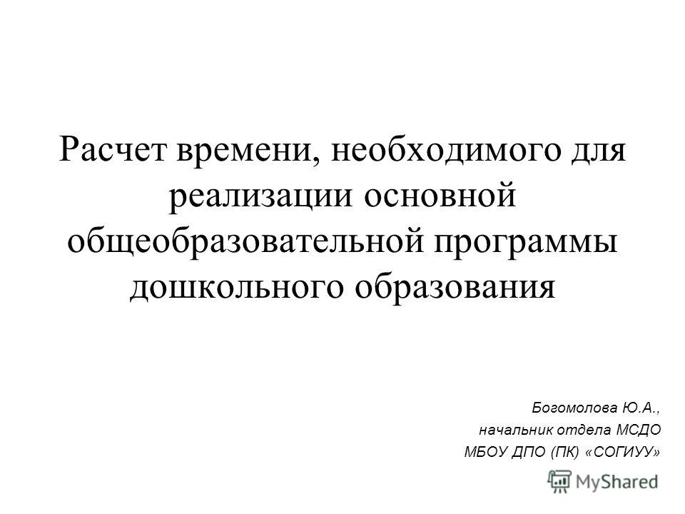Расчет времени, необходимого для реализации основной общеобразовательной программы дошкольного образования Богомолова Ю.А., начальник отдела МСДО МБОУ ДПО (ПК) «СОГИУУ»