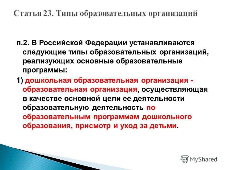 п.2. В Российской Федерации устанавливаются следующие типы образовательных организаций, реализующих основные образовательные программы: 1) дошкольная образовательная организация - образовательная организация, осуществляющая в качестве основной цели е