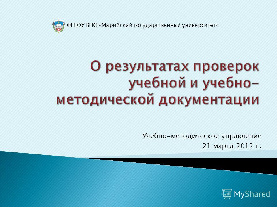 ФГБОУ ВПО «Марийский государственный университет» Учебно-методическое управление 21 марта 2012 г.