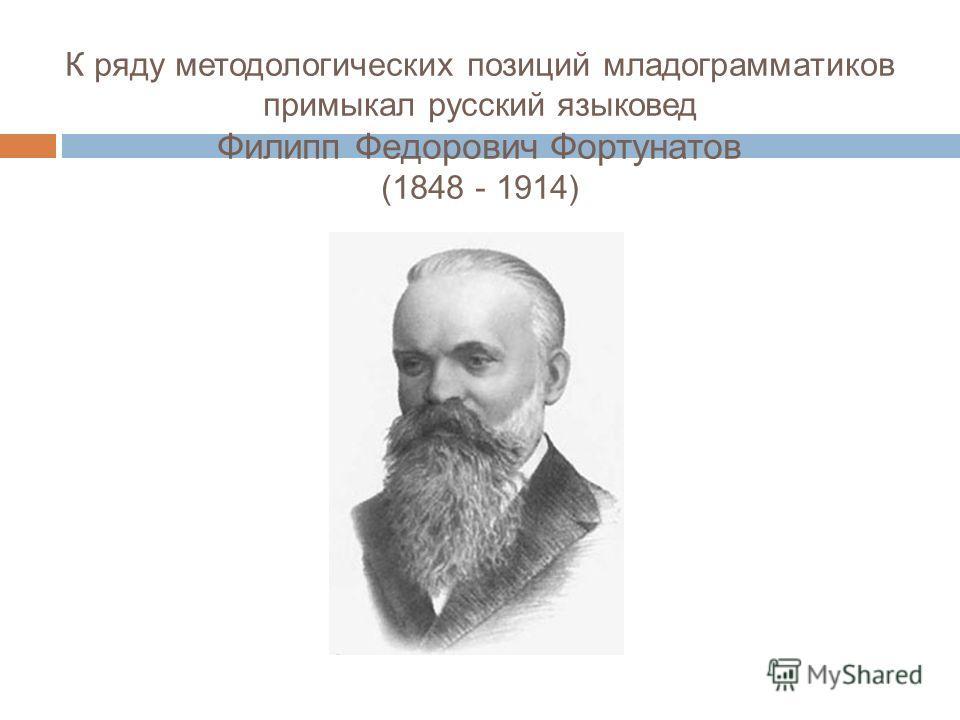 К ряду методологических позиций младограмматиков примыкал русский языковед Филипп Федорович Фортунатов (1848 - 1914)
