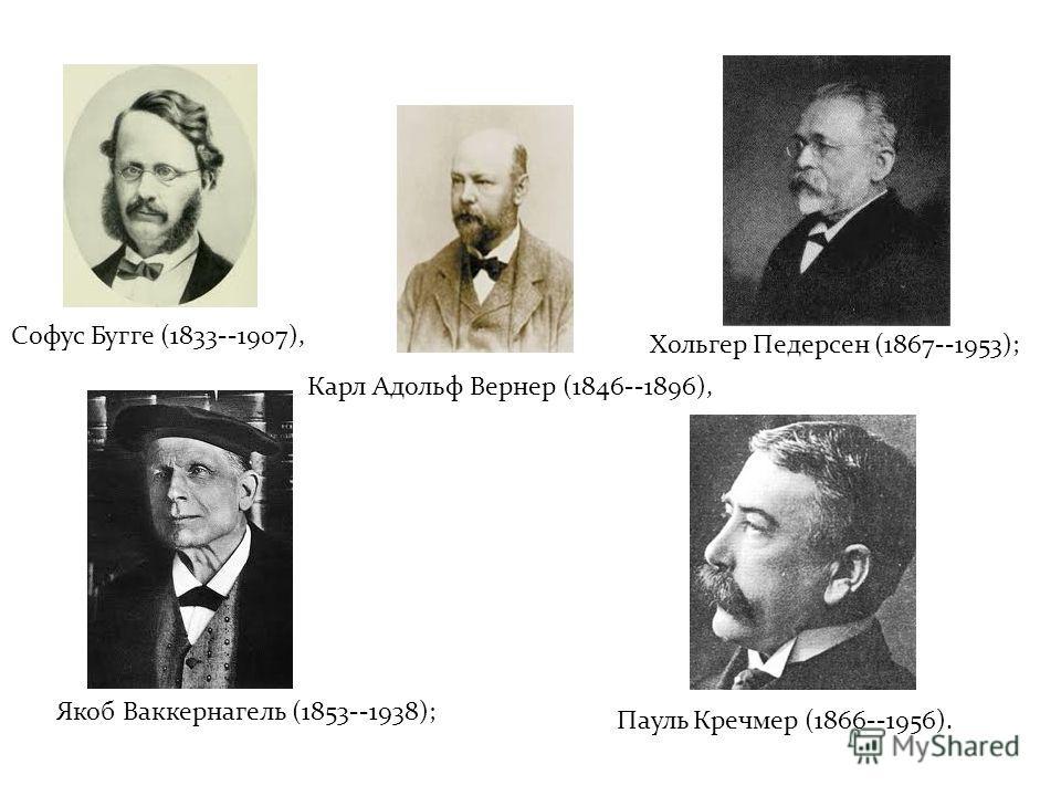 Софус Бугге (1833--1907), Карл Адольф Вернер (1846--1896), Хольгер Педерсен (1867--1953); Якоб Ваккернагель (1853--1938); Пауль Кречмер (1866--1956).
