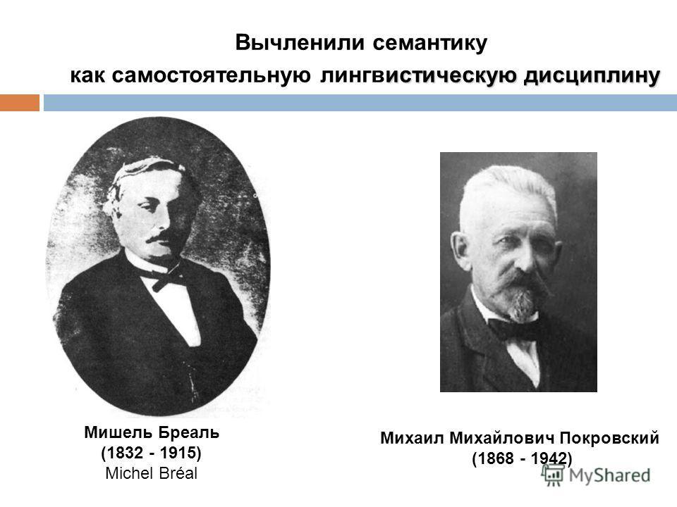 Михаил Михайлович Покровский (1868 - 1942) Мишель Бреаль (1832 - 1915) Michel Bréal Вычленили семантику истическую дисциплину как самостоятельную лингвистическую дисциплину