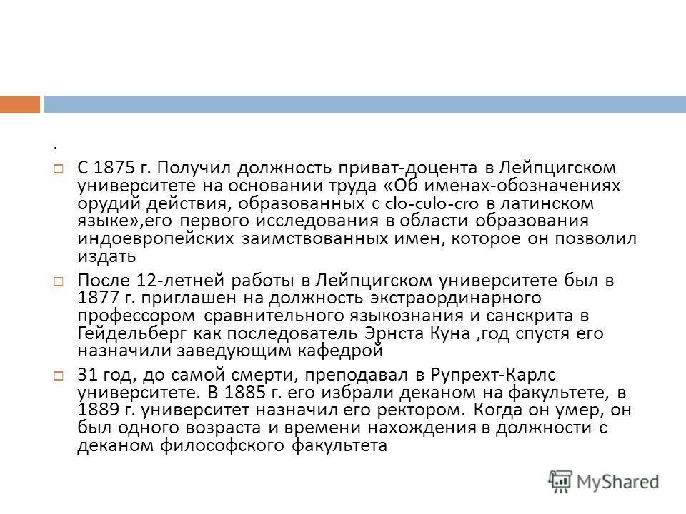 . С 1875 г. Получил должность приват - доцента в Лейпцигском университете на основании труда « Об именах - обозначениях орудий действия, образованных с clo-culo-cro в латинском языке », его первого исследования в области образования индоевропейских з