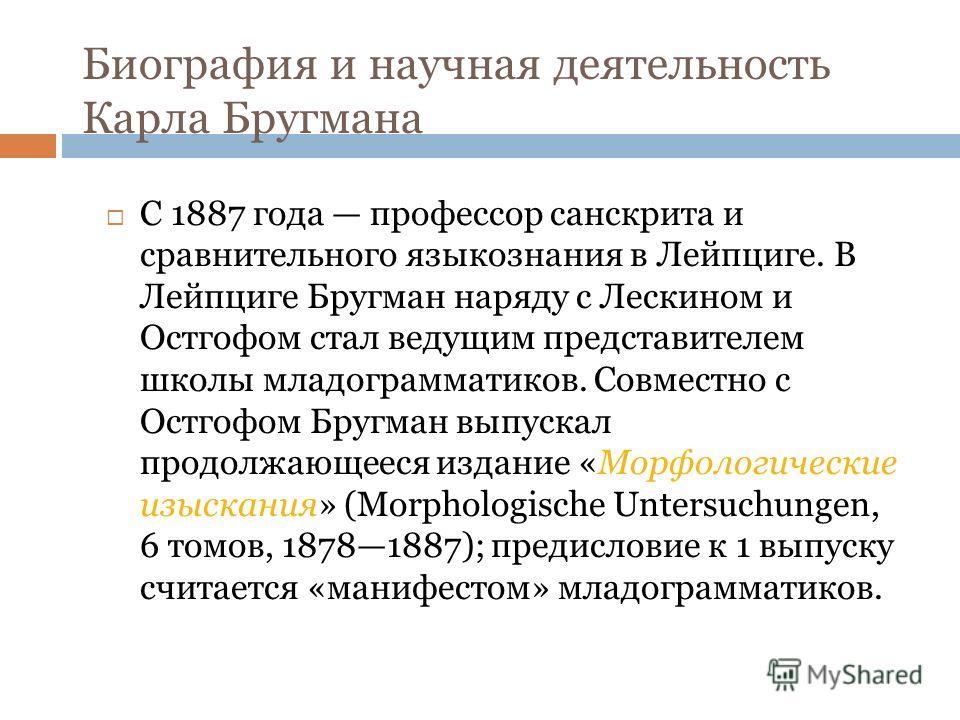 Биография и научная деятельность Карла Бругмана С 1887 года профессор санскрита и сравнительного языкознания в Лейпциге. В Лейпциге Бругман наряду с Лескином и Остгофом стал ведущим представителем школы младограмматиков. Совместно с Остгофом Бругман