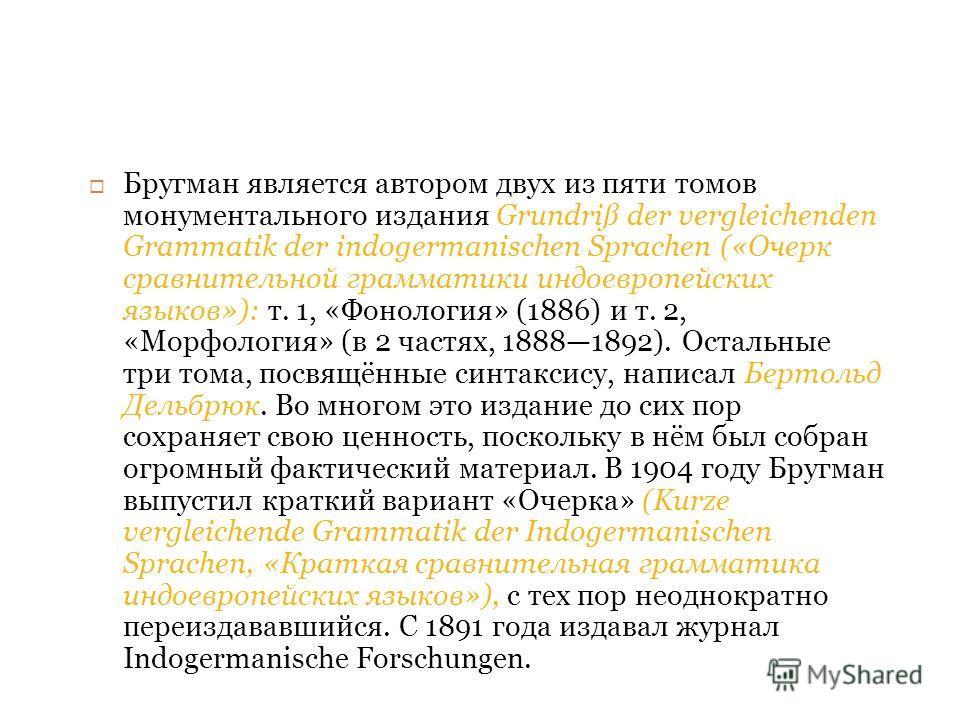 Бругман является автором двух из пяти томов монументального издания Grundriß der vergleichenden Grammatik der indogermanischen Sprachen («Очерк сравнительной грамматики индоевропейских языков»): т. 1, «Фонология» (1886) и т. 2, «Морфология» (в 2 част