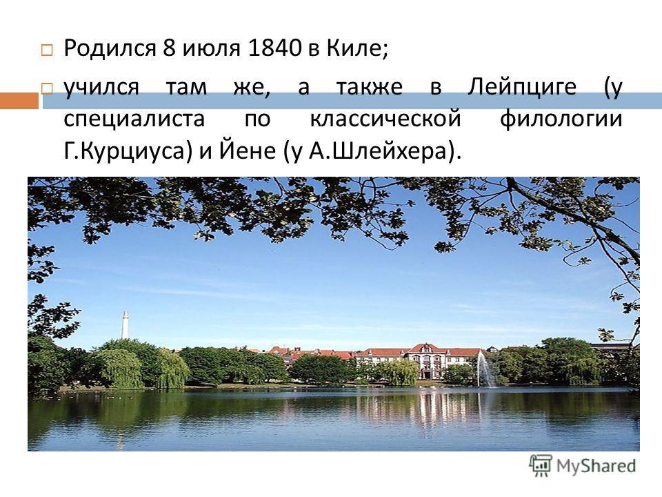 Родился 8 июля 1840 в Киле ; учился там же, а также в Лейпциге ( у специалиста по классической филологии Г. Курциуса ) и Йене ( у А. Шлейхера ).