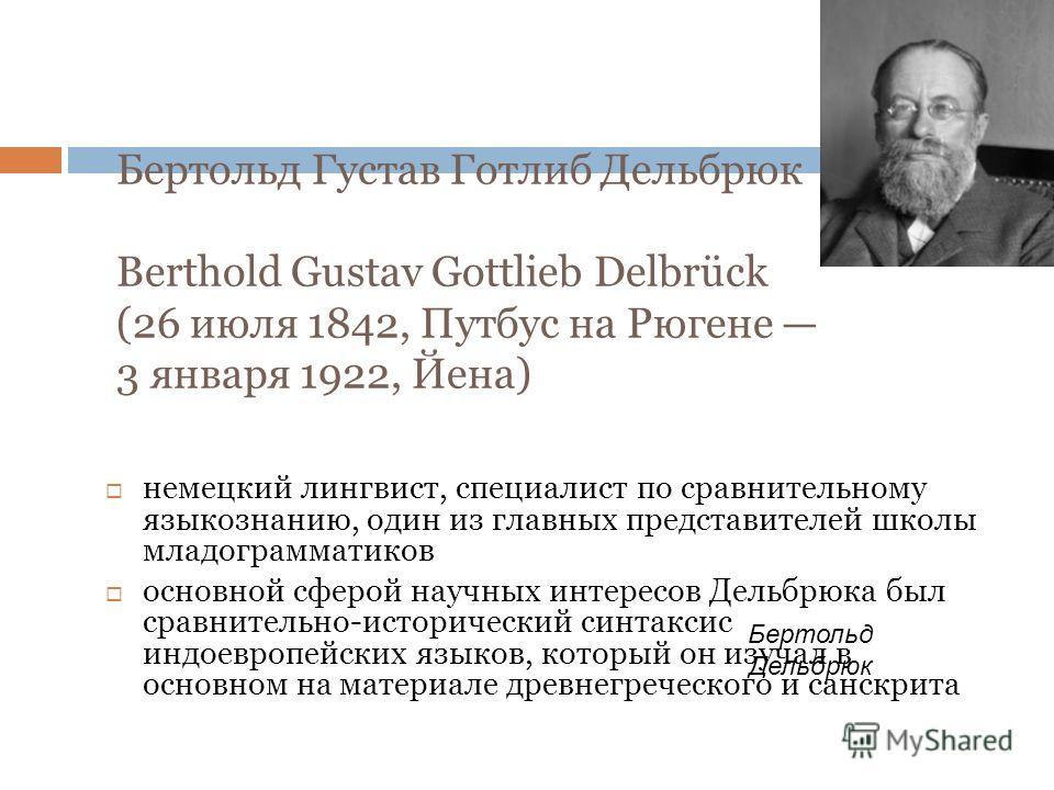Бертольд Густав Готлиб Дельбрюк Berthold Gustav Gottlieb Delbrück (26 июля 1842, Путбус на Рюгене 3 января 1922, Йена) немецкий лингвист, специалист по сравнительному языкознанию, один из главных представителей школы младограмматиков основной сферой