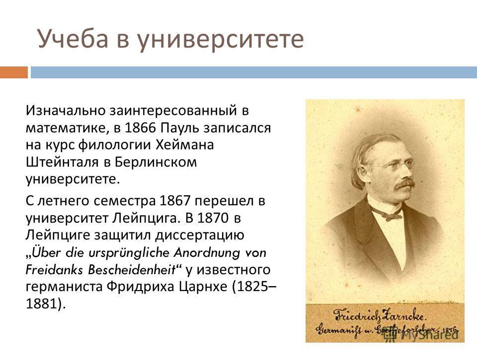 Учеба в университете Изначально заинтересованный в математике, в 1866 Пауль записался на курс филологии Хеймана Штейнталя в Берлинском университете. С летнего семестра 1867 перешел в университет Лейпцига. В 1870 в Лейпциге защитил диссертациюÜber die