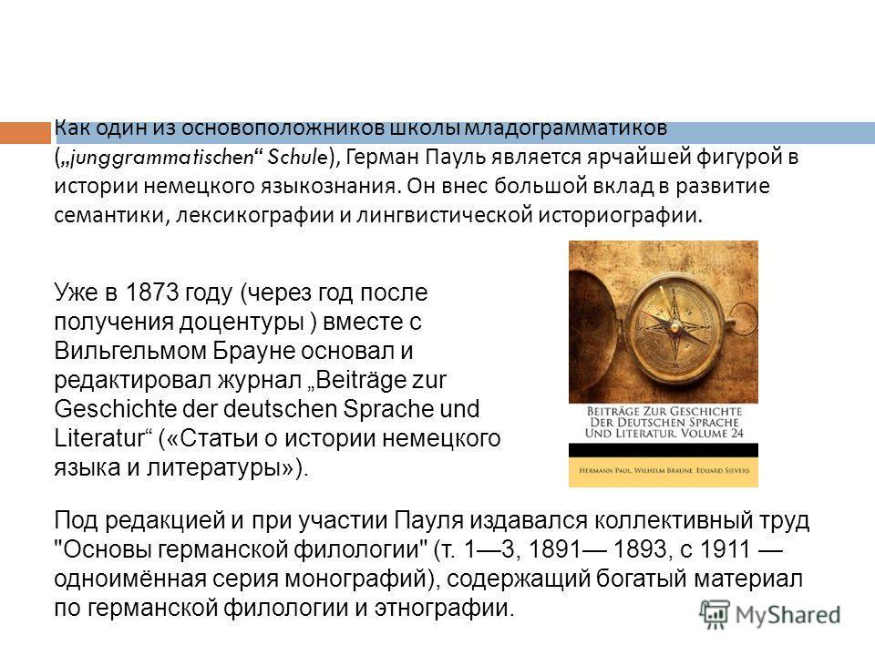 Как один из основоположников школы младограмматиков (junggrammatischen Schule), Герман Пауль является ярчайшей фигурой в истории немецкого языкознания. Он внес большой вклад в развитие семантики, лексикографии и лингвистической историографии. Уже в 1