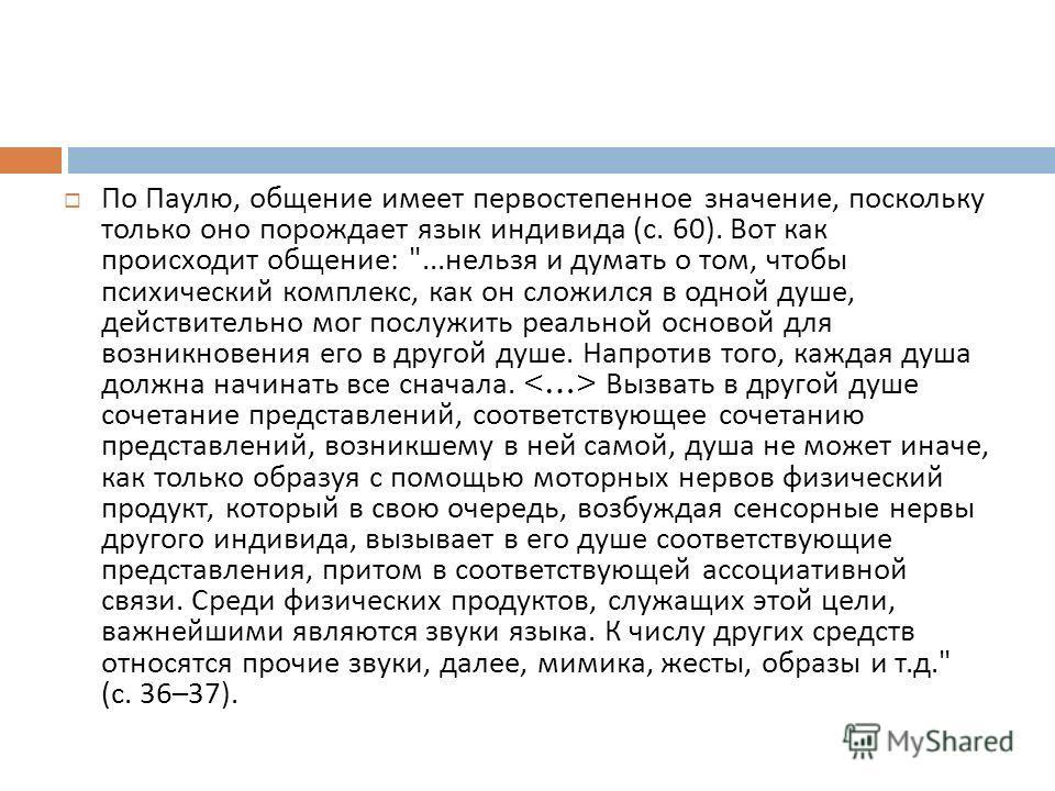 По Паулю, общение имеет первостепенное значение, поскольку только оно порождает язык индивида ( с. 60). Вот как происходит общение :