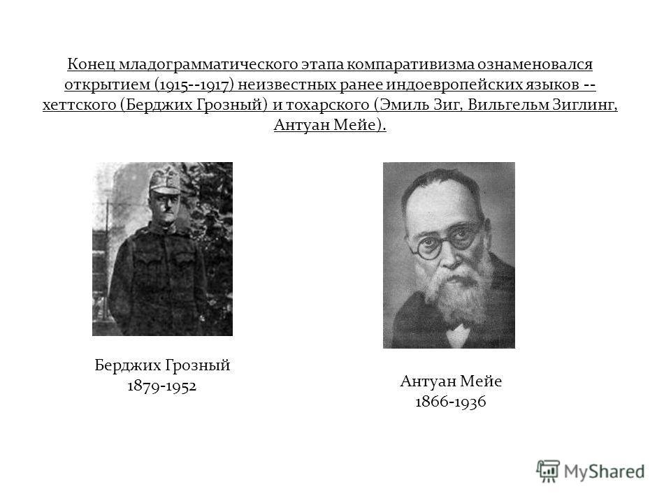 Конец младограмматического этапа компаративизма ознаменовался открытием (1915--1917) неизвестных ранее индоевропейских языков -- хеттского (Берджих Грозный) и тохарского (Эмиль Зиг, Вильгельм Зиглинг, Антуан Мейе). Берджих Грозный 1879-1952 Антуан Ме