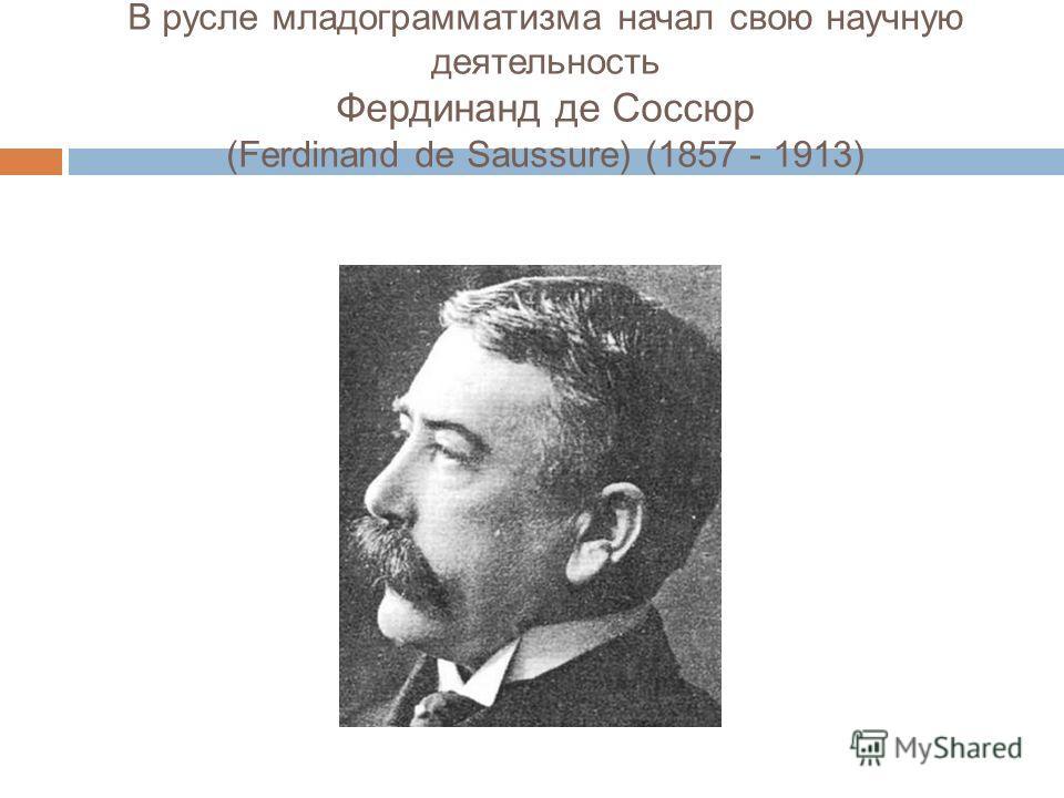 В русле младограмматизма начал свою научную деятельность Фердинанд де Соссюр (Ferdinand de Saussure) (1857 - 1913)