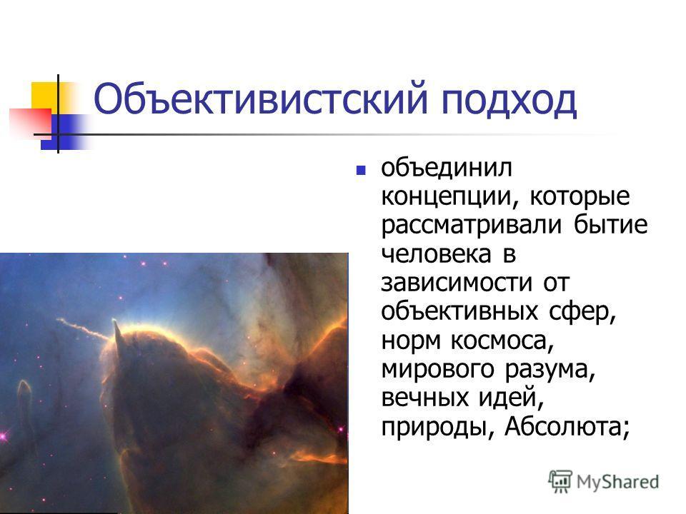 Объективистский подход объединил концепции, которые рассматривали бытие человека в зависимости от объективных сфер, норм космоса, мирового разума, вечных идей, природы, Абсолюта;