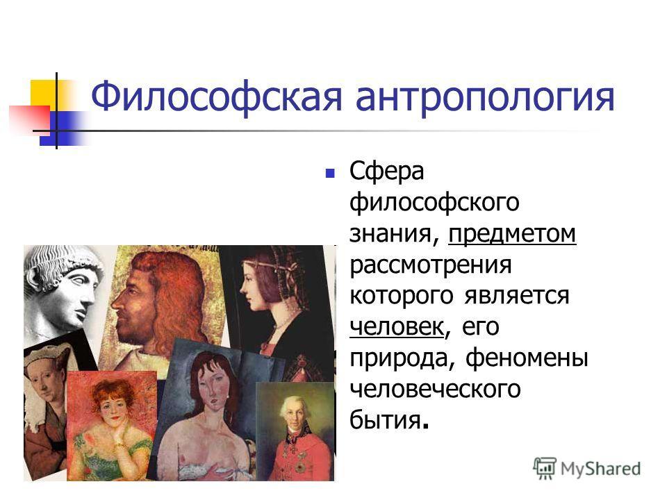 Философская антропология Сфера философского знания, предметом рассмотрения которого является человек, его природа, феномены человеческого бытия.