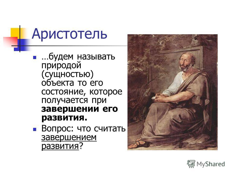 Аристотель …будем называть природой (сущностью) объекта то его состояние, которое получается при завершении его развития. Вопрос: что считать завершением развития?
