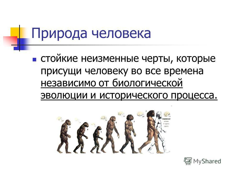 Природа человека стойкие неизменные черты, которые присущи человеку во все времена независимо от биологической эволюции и исторического процесса.