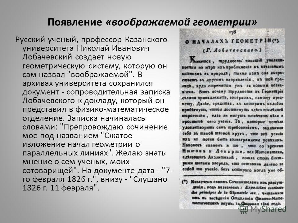 Появление «воображаемой геометрии» Русский ученый, профессор Казанского университета Николай Иванович Лобачевский создает новую геометрическую систему, которую он сам назвал