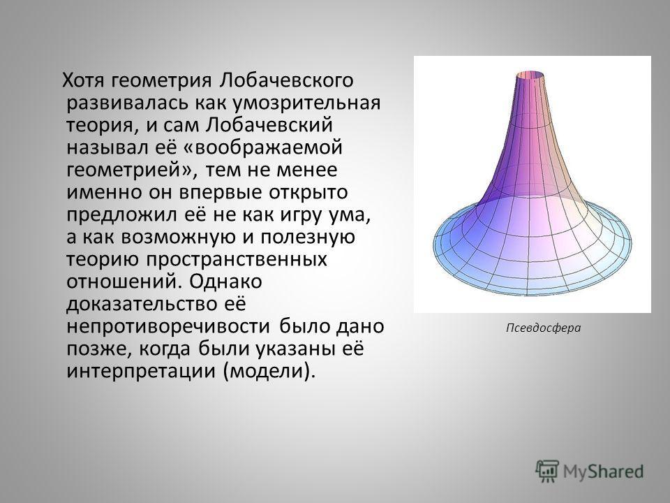 Псевдосфера Хотя геометрия Лобачевского развивалась как умозрительная теория, и сам Лобачевский называл её «воображаемой геометрией», тем не менее именно он впервые открыто предложил её не как игру ума, а как возможную и полезную теорию пространствен