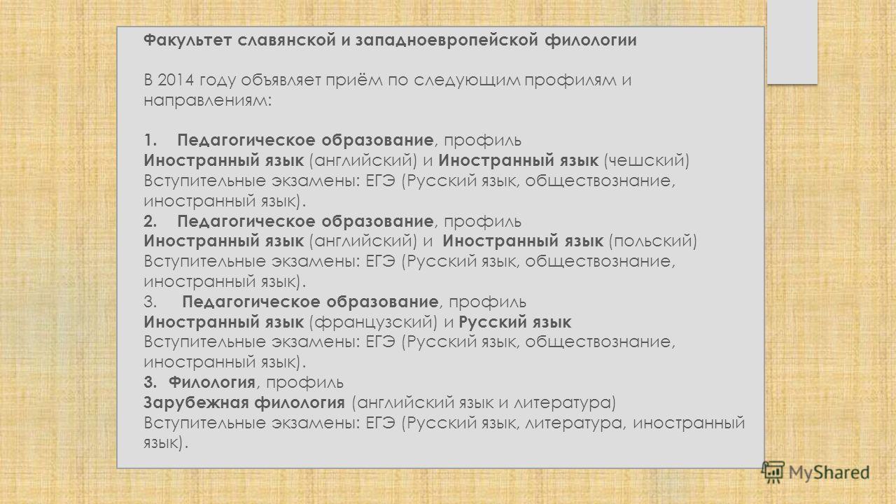 Факультет славянской и западноевропейской филологии В 2014 году объявляет приём по следующим профилям и направлениям: 1.Педагогическое образование, профиль Иностранный язык (английский) и Иностранный язык (чешский) Вступительные экзамены: ЕГЭ (Русски
