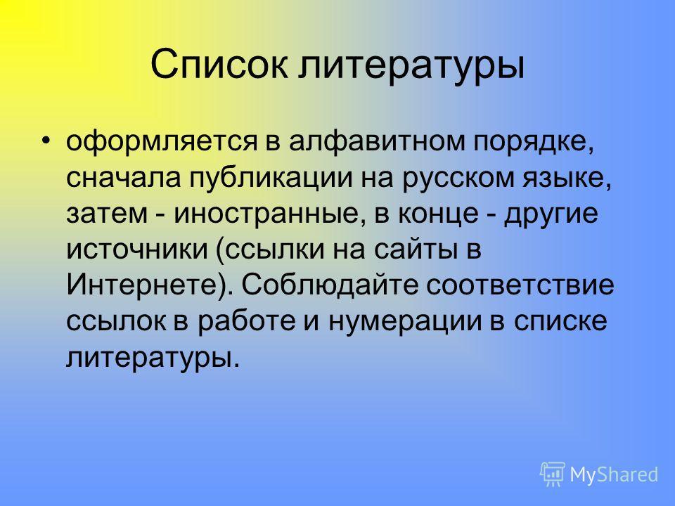 Список литературы оформляется в алфавитном порядке, сначала публикации на русском языке, затем - иностранные, в конце - другие источники (ссылки на сайты в Интернете). Соблюдайте соответствие ссылок в работе и нумерации в списке литературы.