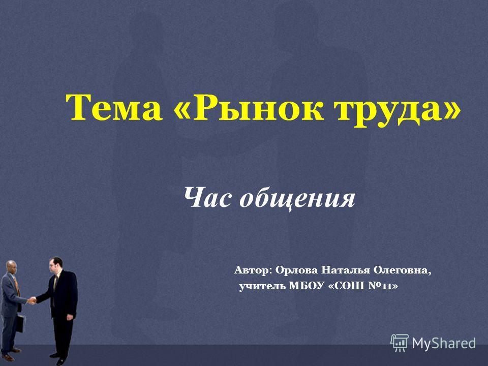 Тема « Рынок труда » Час общения Автор : Орлова Наталья Олеговна, учитель МБОУ «СОШ 11»