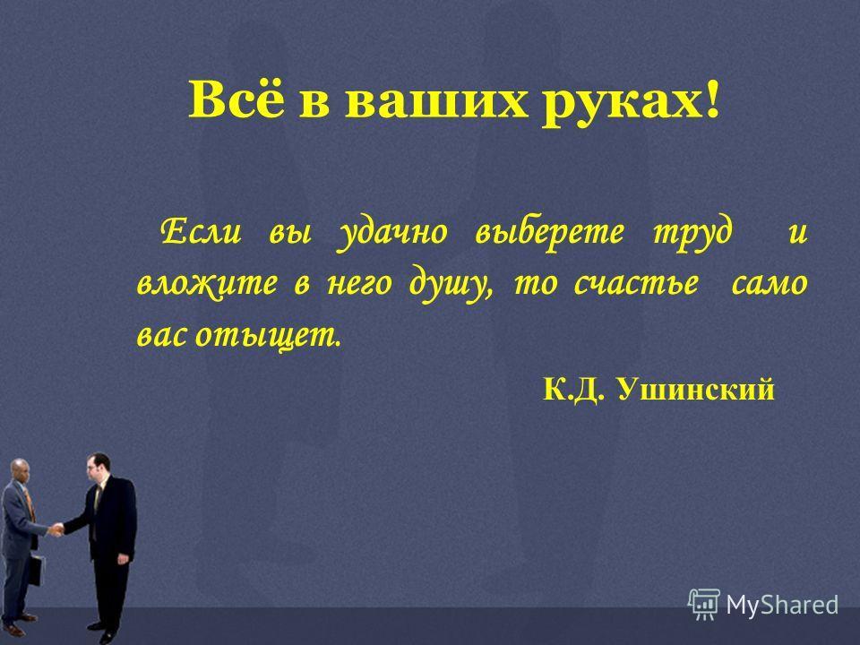 Всё в ваших руках! Если вы удачно выберете труд и вложите в него душу, то счастье само вас отыщет. К.Д. Ушинский