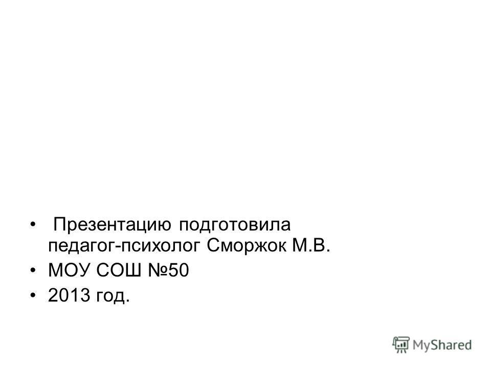 Презентацию подготовила педагог-психолог Сморжок М.В. МОУ СОШ 50 2013 год.