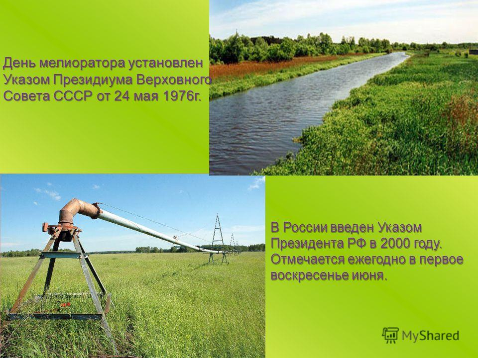 День мелиоратора установлен Указом Президиума Верховного Совета СССР от 24 мая 1976г. В России введен Указом Президента РФ в 2000 году. Отмечается ежегодно в первое воскресенье июня.