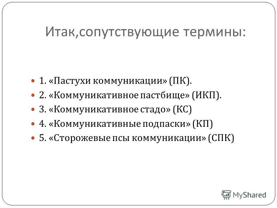 Итак, сопутствующие термины : 1. « Пастухи коммуникации » ( ПК ). 2. « Коммуникативное пастбище » ( ИКП ). 3. « Коммуникативное стадо » ( КС ) 4. « Коммуникативные подпаски » ( КП ) 5. « Сторожевые псы коммуникации » ( СПК )