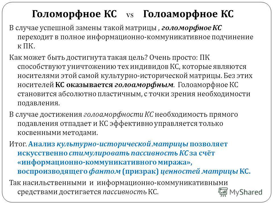 Голоморфное КС vs Голоаморфное КС В случае успешной замены такой матрицы, голоморфное КС переходит в полное информационно - коммуникативное подчинение к ПК. Как может быть достигнута такая цель ? Очень просто : ПК способствуют уничтожению тех индивид