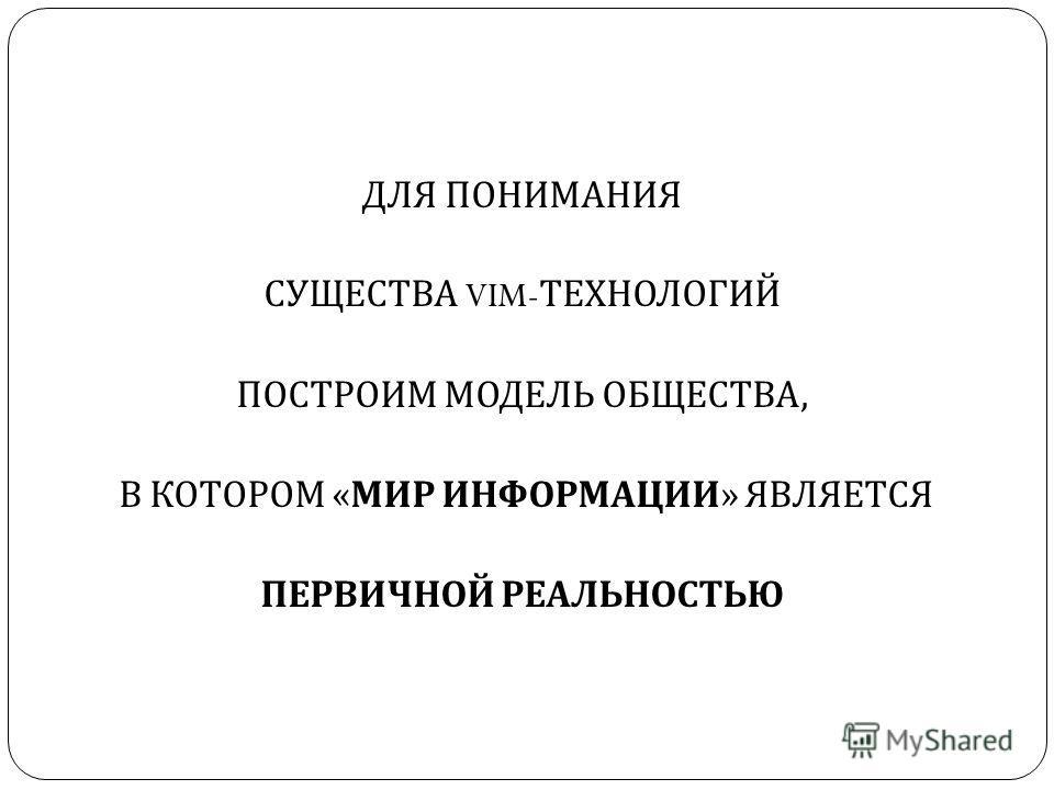 ДЛЯ ПОНИМАНИЯ СУЩЕСТВА VIM- ТЕХНОЛОГИЙ ПОСТРОИМ МОДЕЛЬ ОБЩЕСТВА, В КОТОРОМ « МИР ИНФОРМАЦИИ » ЯВЛЯЕТСЯ ПЕРВИЧНОЙ РЕАЛЬНОСТЬЮ