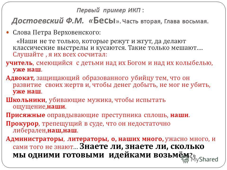 Первый пример ИКП : Достоевский Ф. М. « Бесы ». Часть вторая, Глава восьмая. Слова Петра Верховенского : « Наши не те только, которые режут и жгут, да делают классические выстрелы и кусаются. Такие только мешают …. Слушайте, я их всех сосчитал : учит
