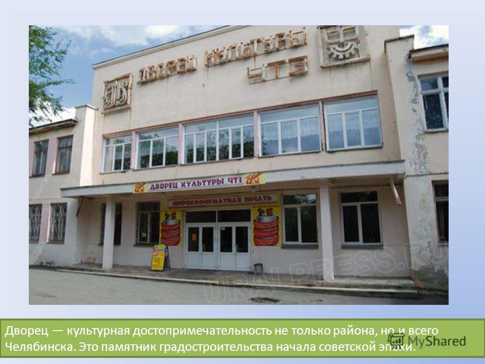 Дворец культурная достопримечательность не только района, но и всего Челябинска. Это памятник градостроительства начала советской эпохи.