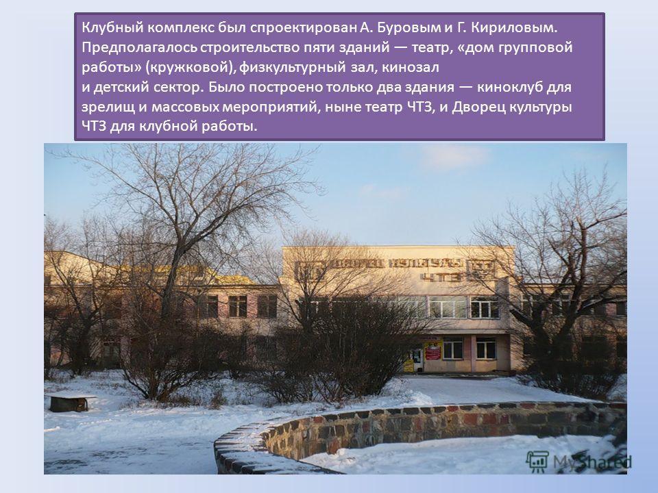 Клубный комплекс был спроектирован А. Буровым и Г. Кириловым. Предполагалось строительство пяти зданий театр, «дом групповой работы» (кружковой), физкультурный зал, кинозал и детский сектор. Было построено только два здания киноклуб для зрелищ и масс