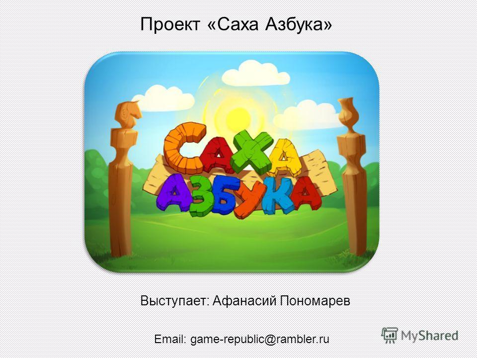 Проект «Саха Азбука» Выступает: Афанасий Пономарев Email: game-republic@rambler.ru