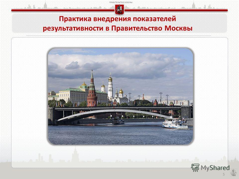 ПРАВИТЕЛЬСТВО МОСКВЫ 5 Практика внедрения показателей результативности в Правительство Москвы
