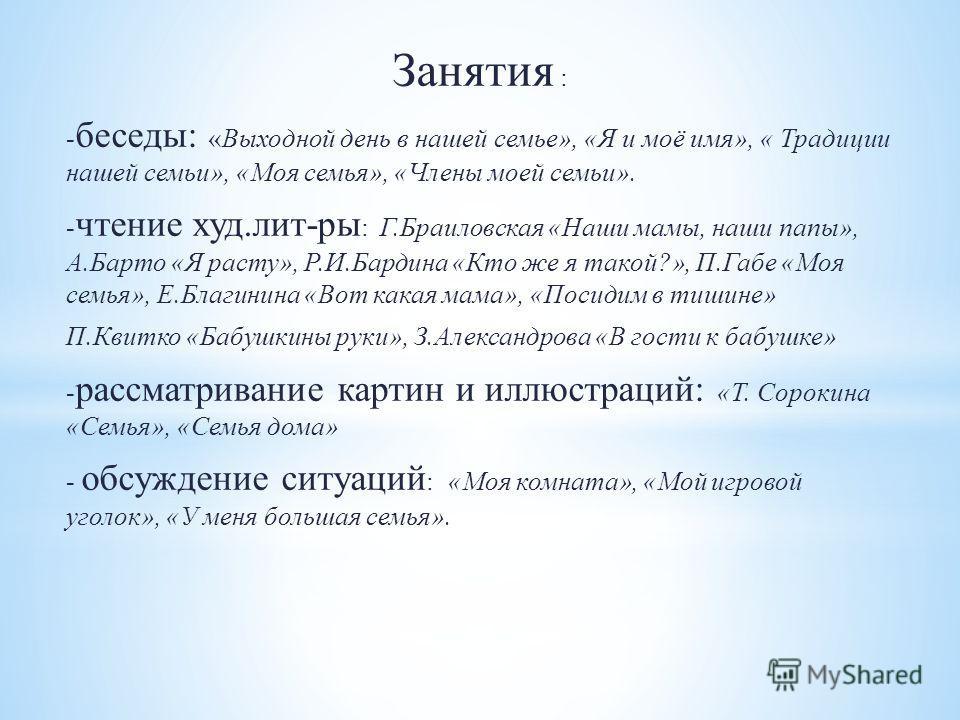 Занятия : - беседы: «Выходной день в нашей семье», «Я и моё имя», « Традиции нашей семьи», «Моя семья», «Члены моей семьи». - чтение худ.лит-ры : Г.Браиловская «Наши мамы, наши папы», А.Барто «Я расту», Р.И.Бардина «Кто же я такой?», П.Габе «Моя семь