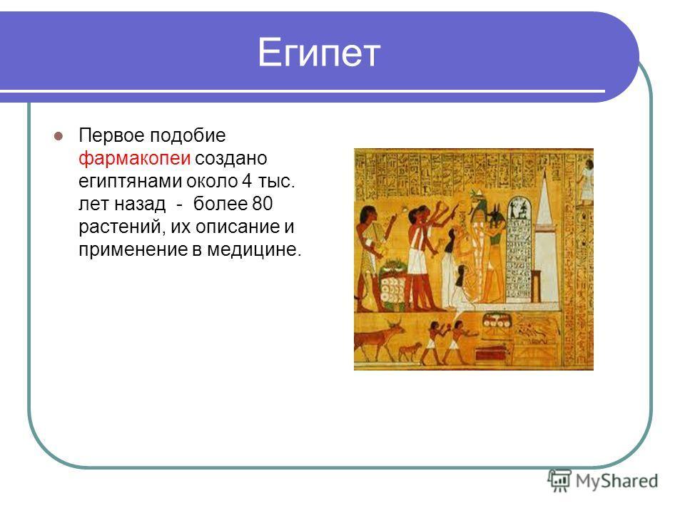 Египет Первое подобие фармакопеи создано египтянами около 4 тыс. лет назад - более 80 растений, их описание и применение в медицине.