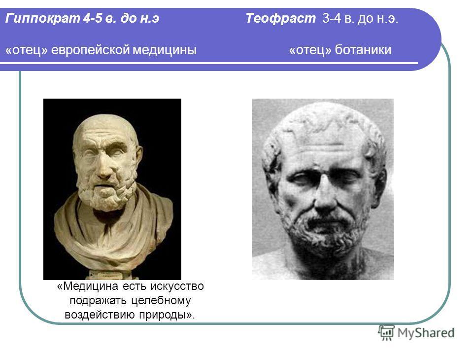 Гиппократ 4-5 в. до н.э Теофраст 3-4 в. до н.э. «отец» европейской медицины «отец» ботаники «Медицина есть искусство подражать целебному воздействию природы».