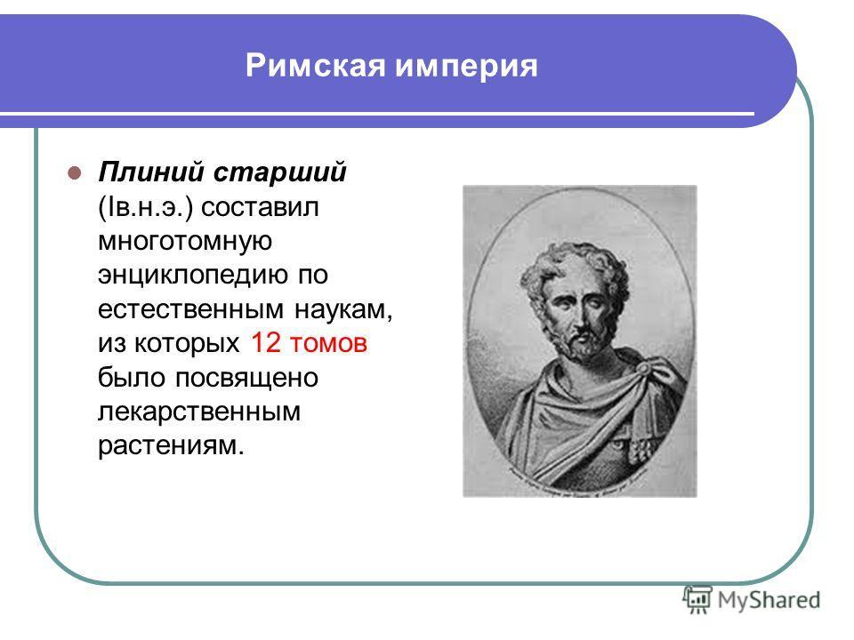 Римская империя Плиний старший (Iв.н.э.) составил многотомную энциклопедию по естественным наукам, из которых 12 томов было посвящено лекарственным растениям.