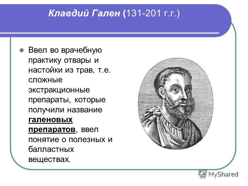 Клавдий Гален (131-201 г.г.) Ввел во врачебную практику отвары и настойки из трав, т.е. сложные экстракционные препараты, которые получили название галеновых препаратов, ввел понятие о полезных и балластных веществах.