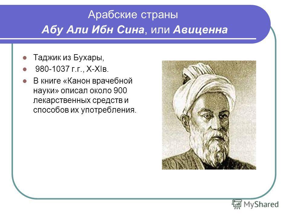 Арабские страны Абу Али Ибн Сина, или Авиценна Таджик из Бухары, 980-1037 г.г., Х-ХIв. В книге «Канон врачебной науки» описал около 900 лекарственных средств и способов их употребления.