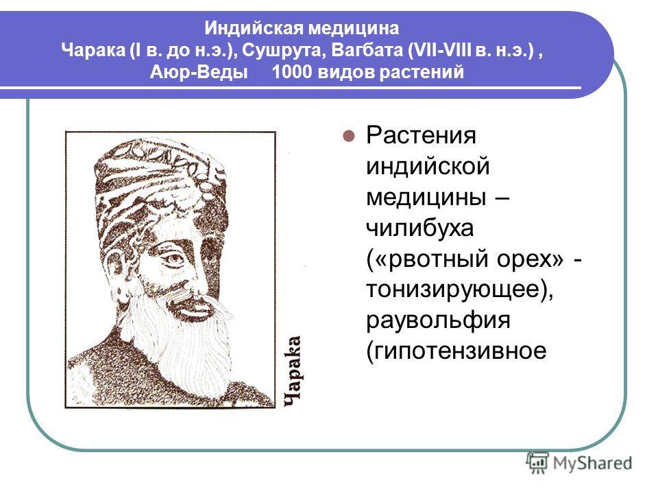Индийская медицина Чарака (I в. до н.э.), Сушрута, Вагбата (VII-VIII в. н.э.), Аюр-Веды 1000 видов растений Растения индийской медицины – чилибуха («рвотный орех» - тонизирующее), раувольфия (гипотензивное