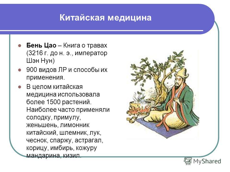 Китайская медицина Бень Цао – Книга о травах (3216 г. до н. э., император Шэн Нун) 900 видов ЛР и способы их применения. В целом китайская медицина использовала более 1500 растений. Наиболее часто применяли солодку, примулу, женьшень, лимонник китайс