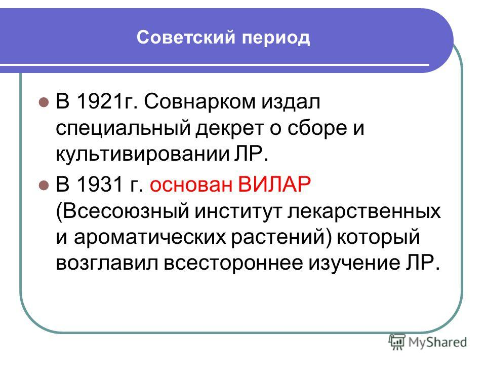 Советский период В 1921г. Совнарком издал специальный декрет о сборе и культивировании ЛР. В 1931 г. основан ВИЛАР (Всесоюзный институт лекарственных и ароматических растений) который возглавил всестороннее изучение ЛР.