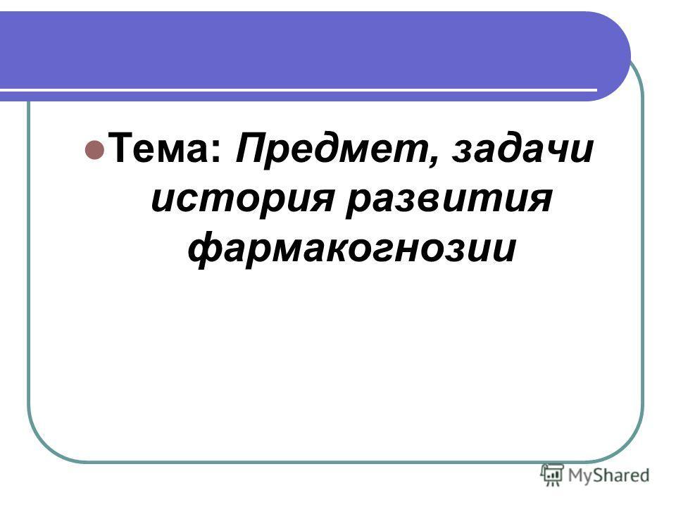 Тема: Предмет, задачи история развития фармакогнозии
