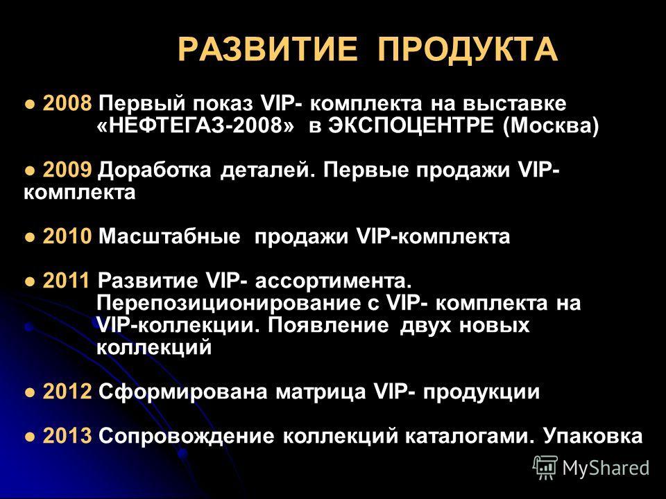 РАЗВИТИЕ ПРОДУКТА 2008 Первый показ VIP- комплекта на выставке «НЕФТЕГАЗ-2008» в ЭКСПОЦЕНТРЕ (Москва) 2009 Доработка деталей. Первые продажи VIP- комплекта 2010 Масштабные продажи VIP-комплекта 2011 Развитие VIP- ассортимента. Перепозиционирование с